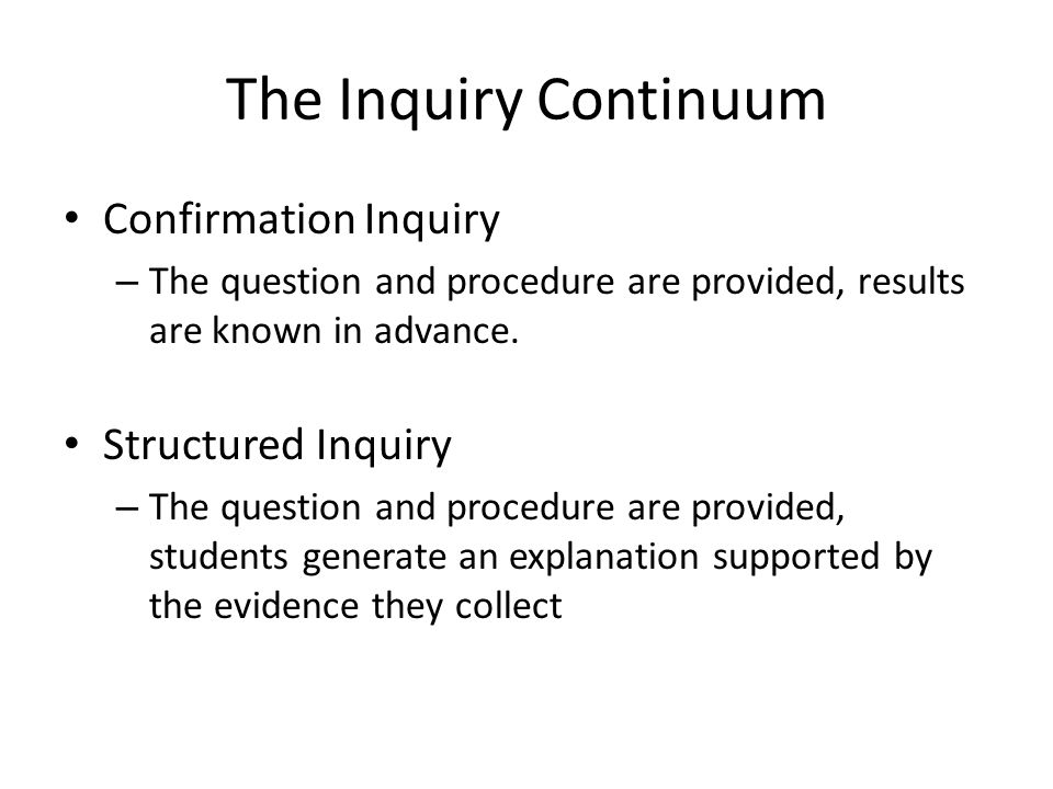 The Inquiry Continuum Confirmation Inquiry – The question and procedure are provided, results are known in advance.