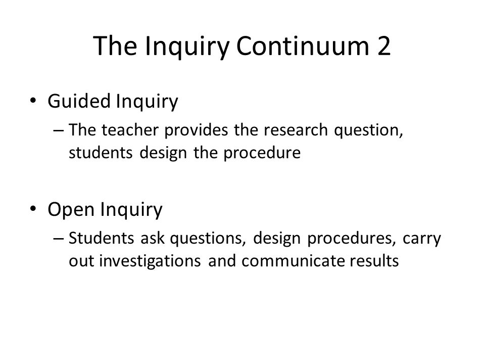The Inquiry Continuum 2 Guided Inquiry – The teacher provides the research question, students design the procedure Open Inquiry – Students ask questions, design procedures, carry out investigations and communicate results