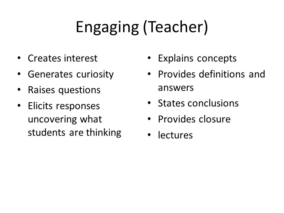 Engaging (Teacher) Creates interest Generates curiosity Raises questions Elicits responses uncovering what students are thinking Explains concepts Provides definitions and answers States conclusions Provides closure lectures