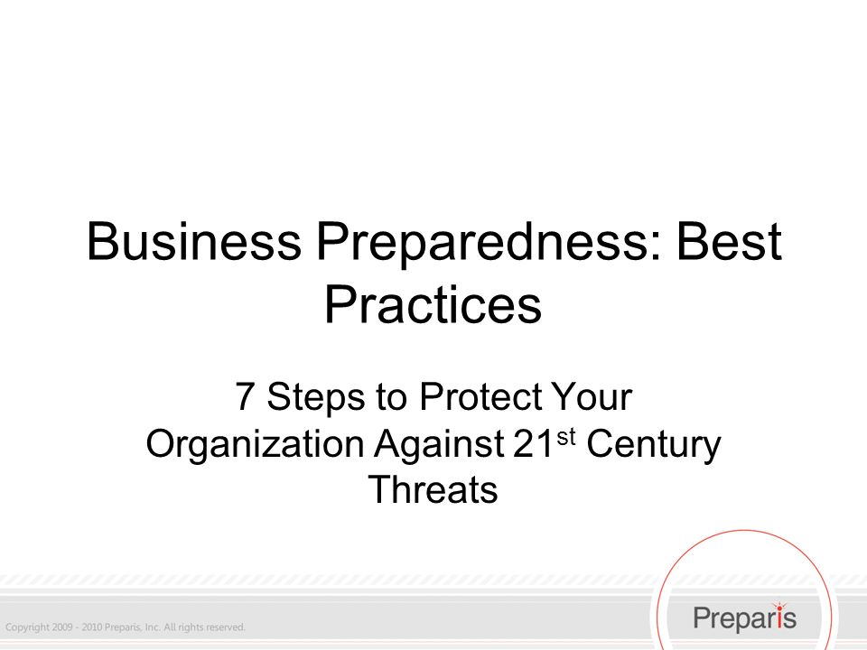 Business Preparedness: Best Practices 7 Steps to Protect Your Organization Against 21 st Century Threats