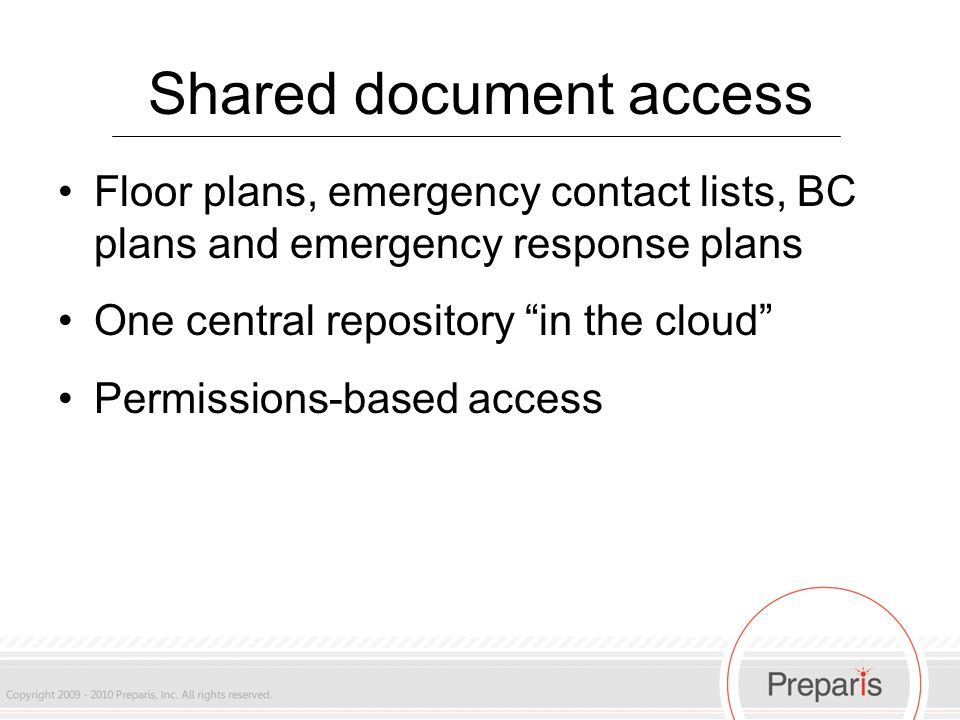 Shared document access Floor plans, emergency contact lists, BC plans and emergency response plans One central repository in the cloud Permissions-based access