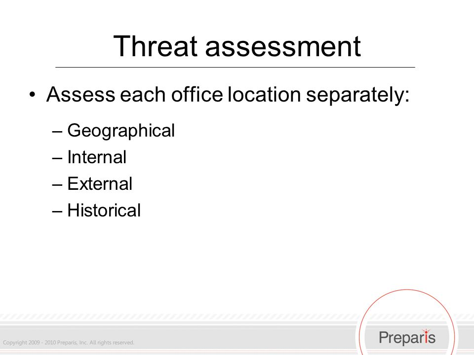Threat assessment Assess each office location separately: –Geographical –Internal –External –Historical
