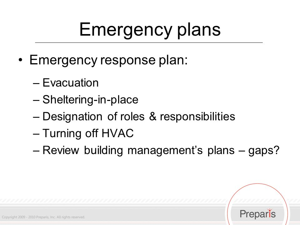 Emergency plans Emergency response plan: –Evacuation –Sheltering-in-place –Designation of roles & responsibilities –Turning off HVAC –Review building management's plans – gaps