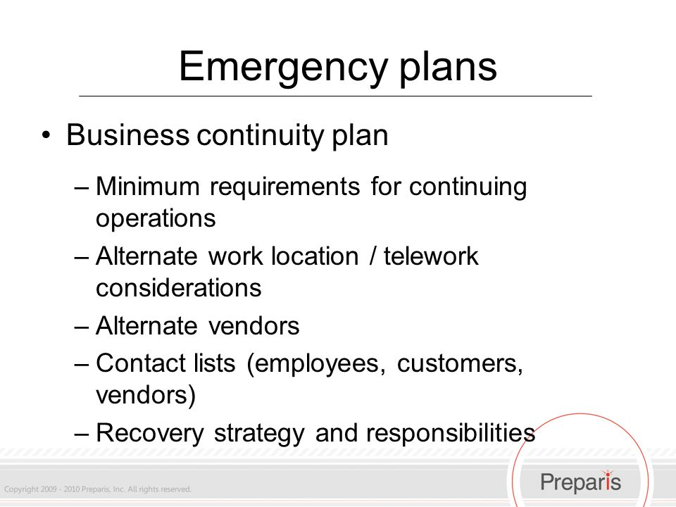 Emergency plans Business continuity plan –Minimum requirements for continuing operations –Alternate work location / telework considerations –Alternate vendors –Contact lists (employees, customers, vendors) –Recovery strategy and responsibilities