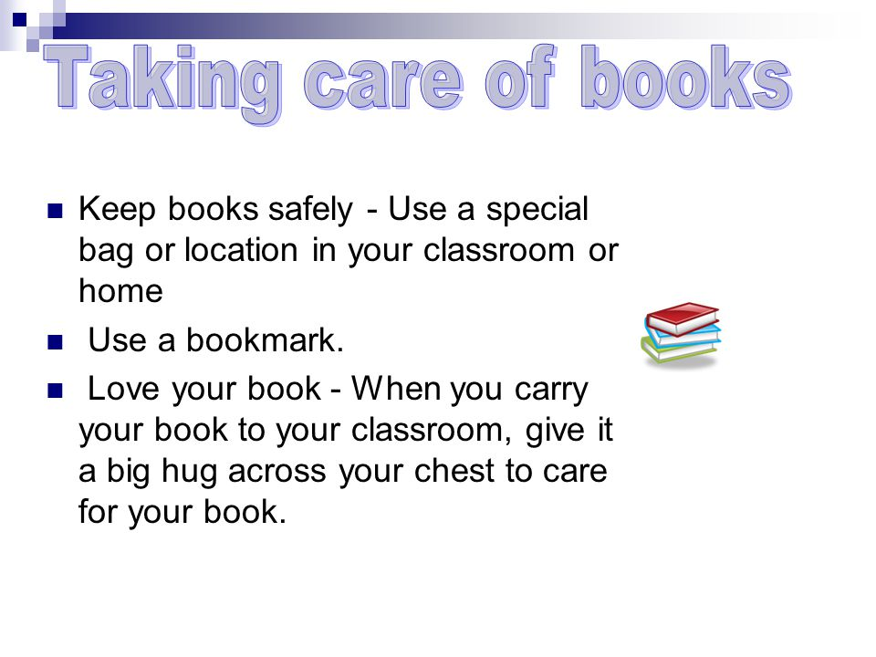 Keep books safely - Use a special bag or location in your classroom or home Use a bookmark.