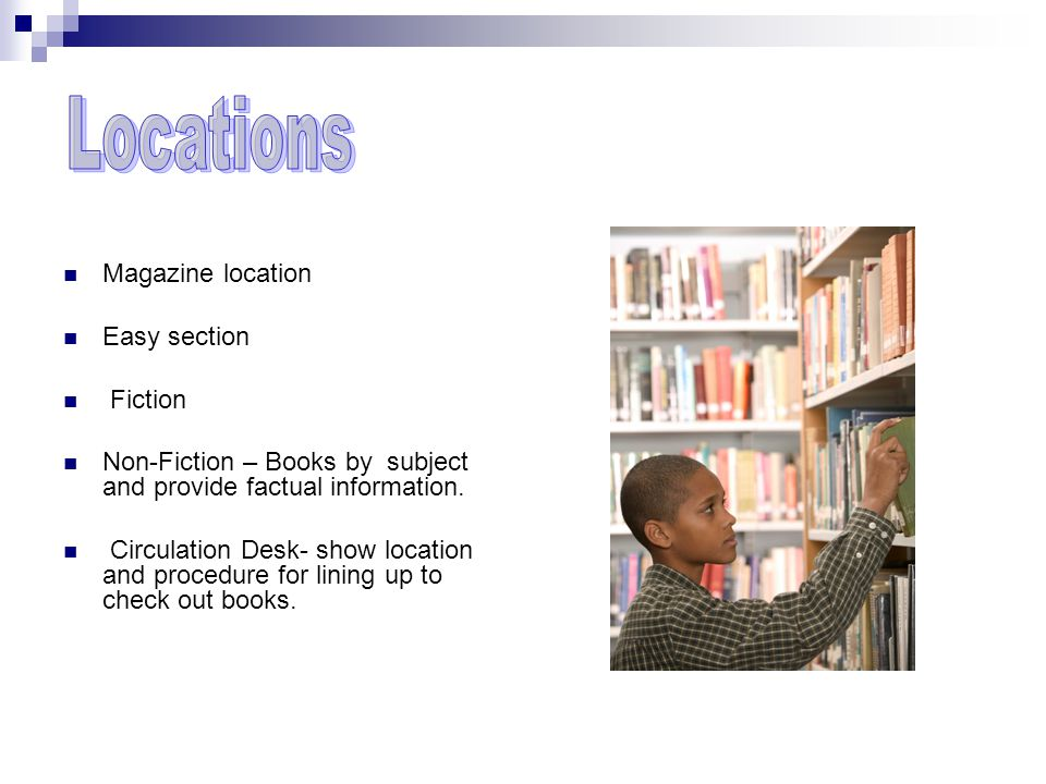 Magazine location Easy section Fiction Non-Fiction – Books by subject and provide factual information.