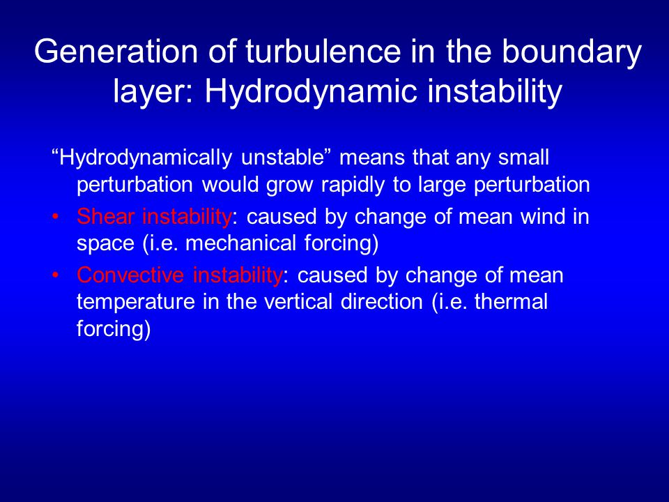 Generation of turbulence in the boundary layer: Hydrodynamic instability Hydrodynamically unstable means that any small perturbation would grow rapidly to large perturbation Shear instability: caused by change of mean wind in space (i.e.