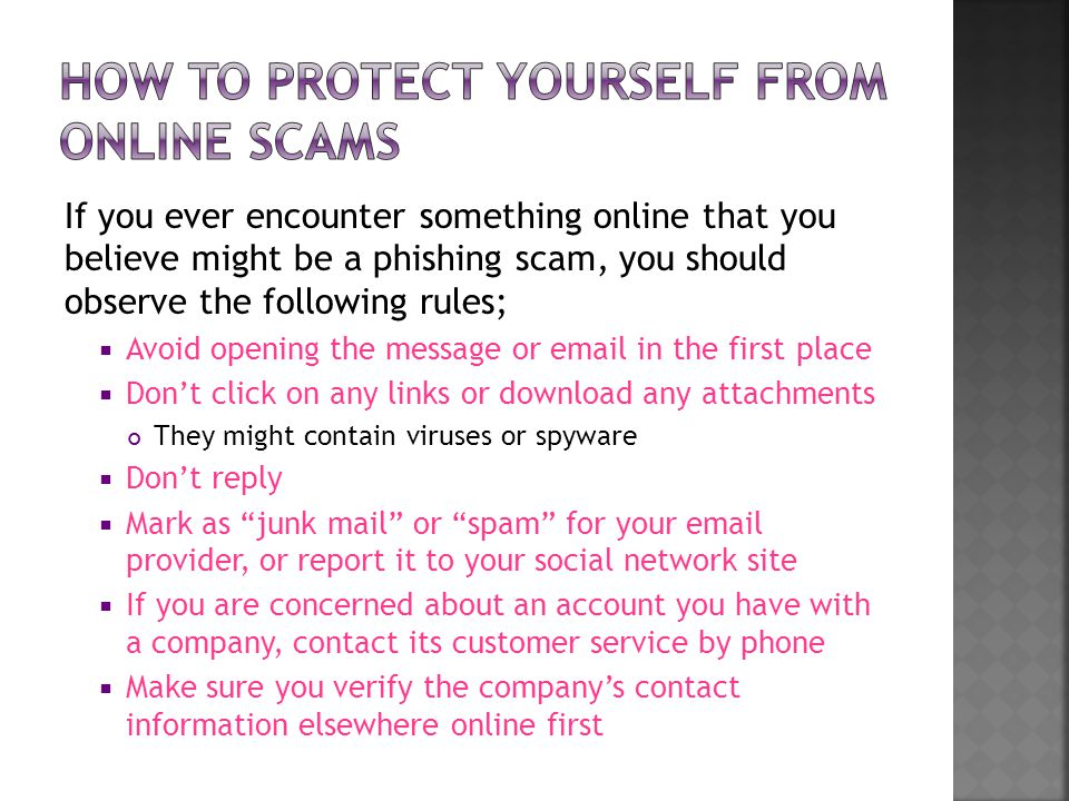 If you ever encounter something online that you believe might be a phishing scam, you should observe the following rules;  Avoid opening the message or  in the first place  Don't click on any links or download any attachments They might contain viruses or spyware  Don't reply  Mark as junk mail or spam for your  provider, or report it to your social network site  If you are concerned about an account you have with a company, contact its customer service by phone  Make sure you verify the company's contact information elsewhere online first