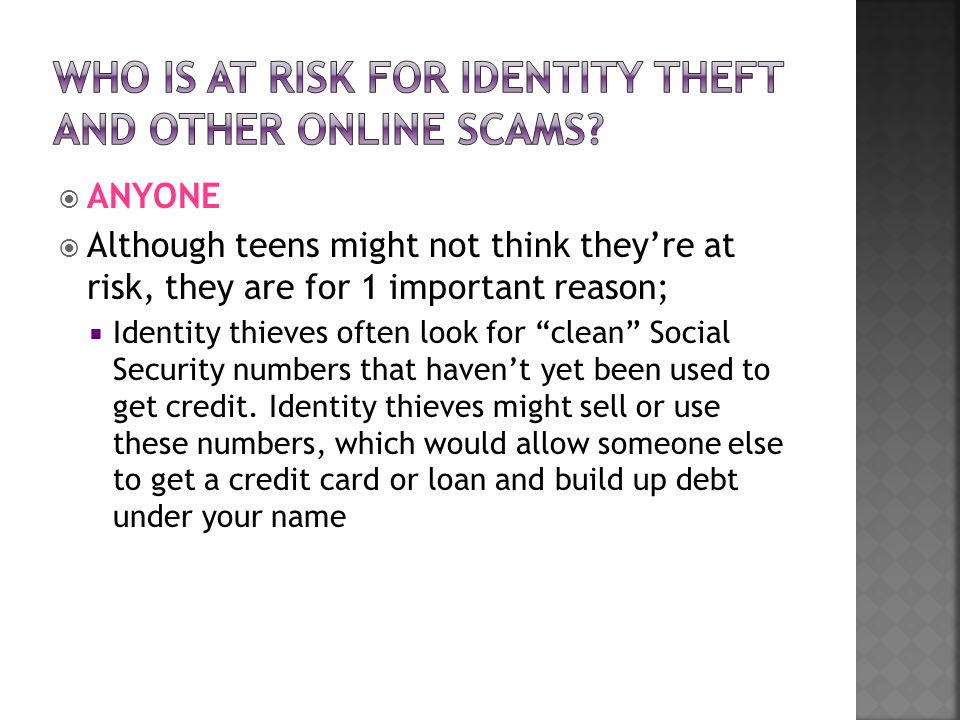  ANYONE  Although teens might not think they're at risk, they are for 1 important reason;  Identity thieves often look for clean Social Security numbers that haven't yet been used to get credit.