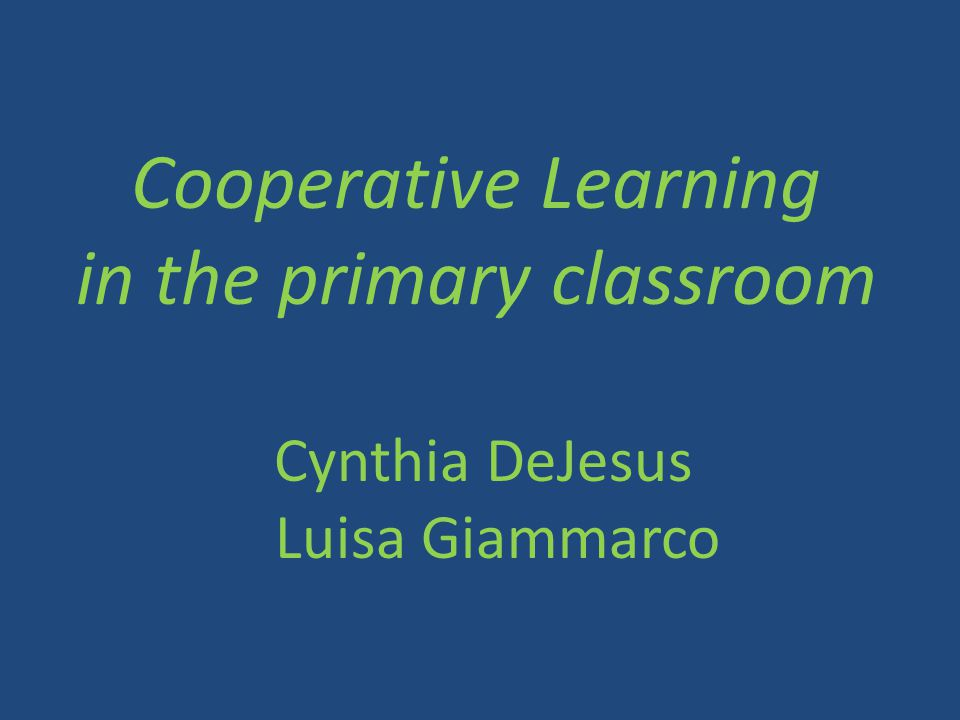 Cooperative Learning in the primary classroom Cynthia DeJesus Luisa Giammarco