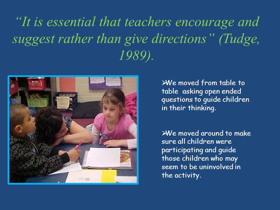 It is essential that teachers encourage and suggest rather than give directions (Tudge, 1989).