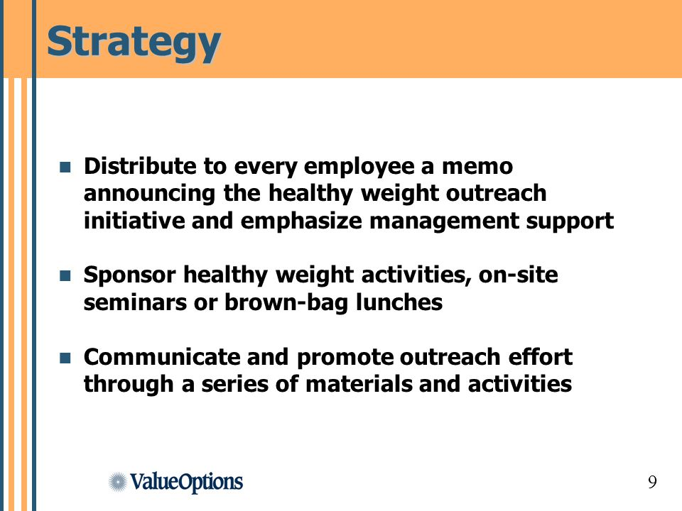 9 Strategy Distribute to every employee a memo announcing the healthy weight outreach initiative and emphasize management support Sponsor healthy weight activities, on-site seminars or brown-bag lunches Communicate and promote outreach effort through a series of materials and activities