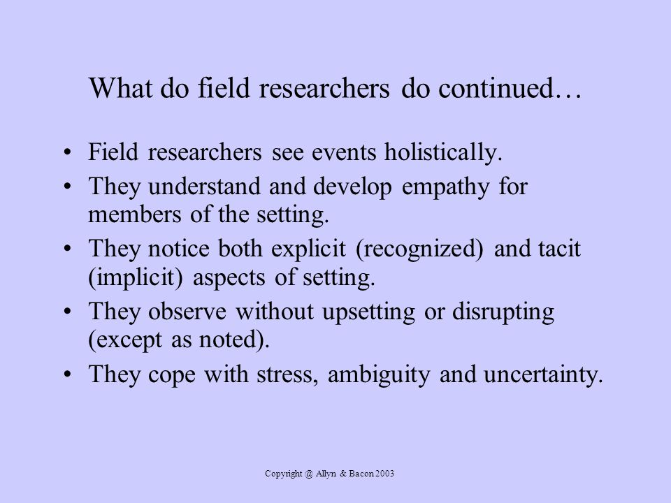 Allyn & Bacon 2003 What do field researchers do continued… Field researchers see events holistically.