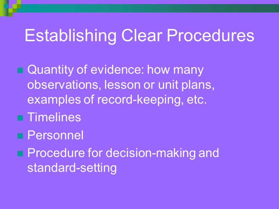 Establishing Clear Procedures Quantity of evidence: how many observations, lesson or unit plans, examples of record-keeping, etc.