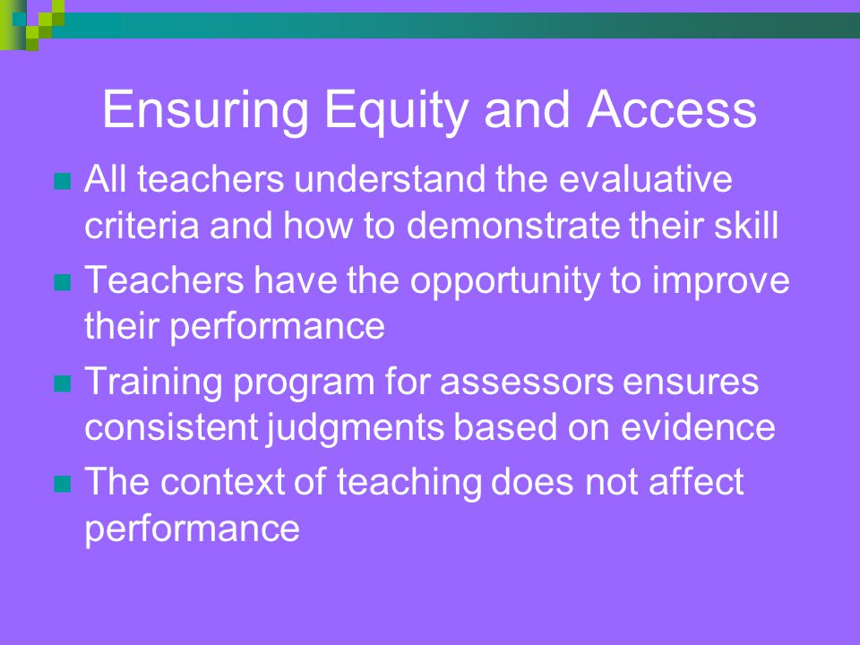Ensuring Equity and Access All teachers understand the evaluative criteria and how to demonstrate their skill Teachers have the opportunity to improve their performance Training program for assessors ensures consistent judgments based on evidence The context of teaching does not affect performance