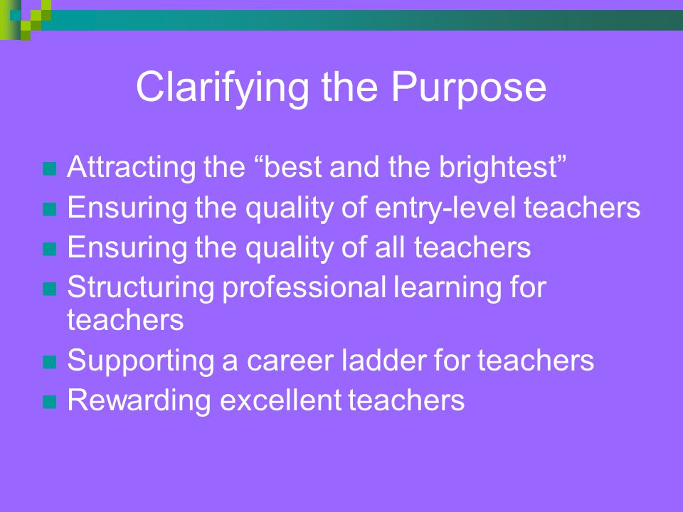 Clarifying the Purpose Attracting the best and the brightest Ensuring the quality of entry-level teachers Ensuring the quality of all teachers Structuring professional learning for teachers Supporting a career ladder for teachers Rewarding excellent teachers