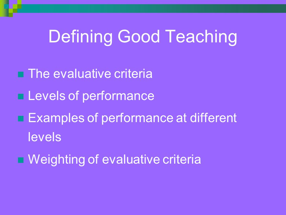 Defining Good Teaching The evaluative criteria Levels of performance Examples of performance at different levels Weighting of evaluative criteria
