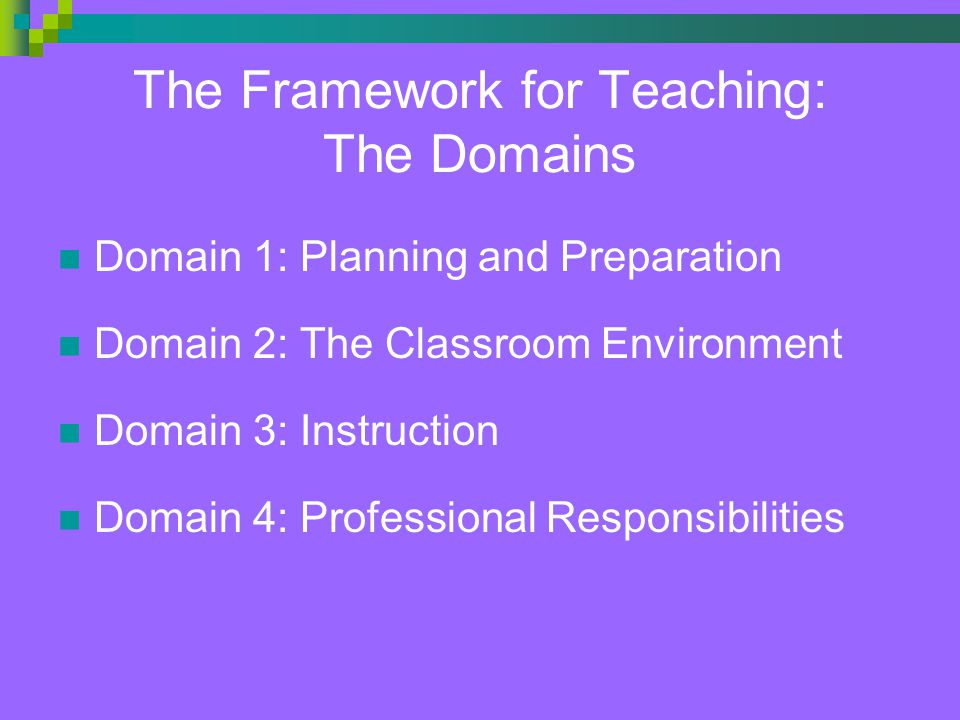 The Framework for Teaching: The Domains Domain 1: Planning and Preparation Domain 2: The Classroom Environment Domain 3: Instruction Domain 4: Professional Responsibilities