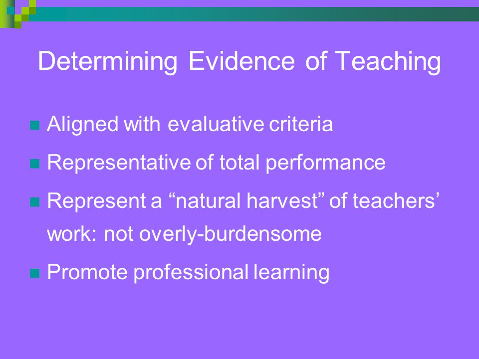 Determining Evidence of Teaching Aligned with evaluative criteria Representative of total performance Represent a natural harvest of teachers' work: not overly-burdensome Promote professional learning