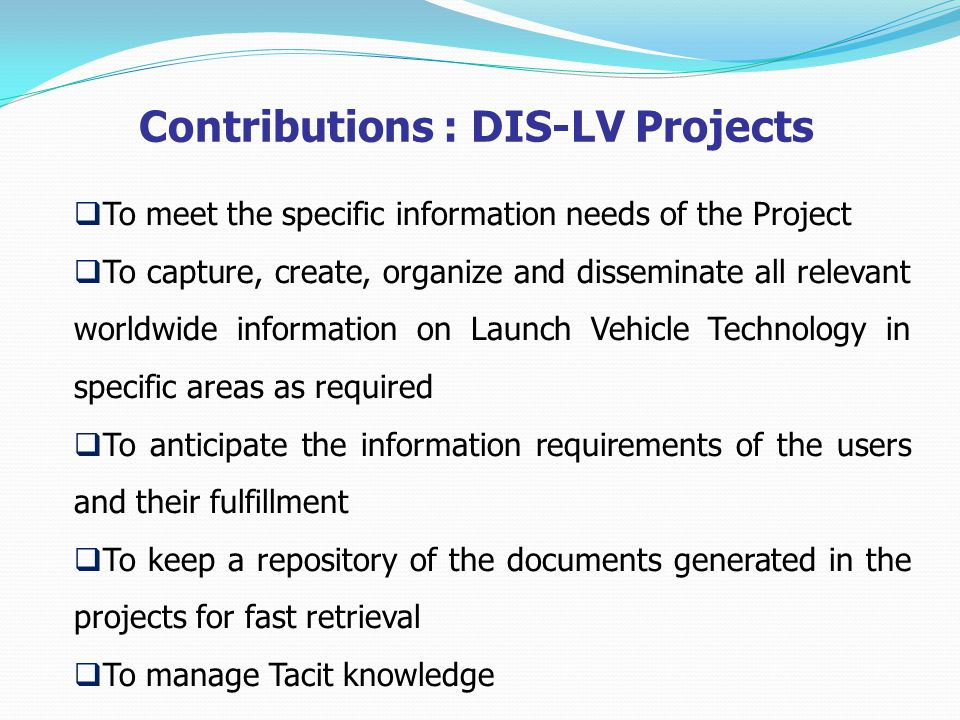 Contributions : DIS-LV Projects  To meet the specific information needs of the Project  To capture, create, organize and disseminate all relevant worldwide information on Launch Vehicle Technology in specific areas as required  To anticipate the information requirements of the users and their fulfillment  To keep a repository of the documents generated in the projects for fast retrieval  To manage Tacit knowledge