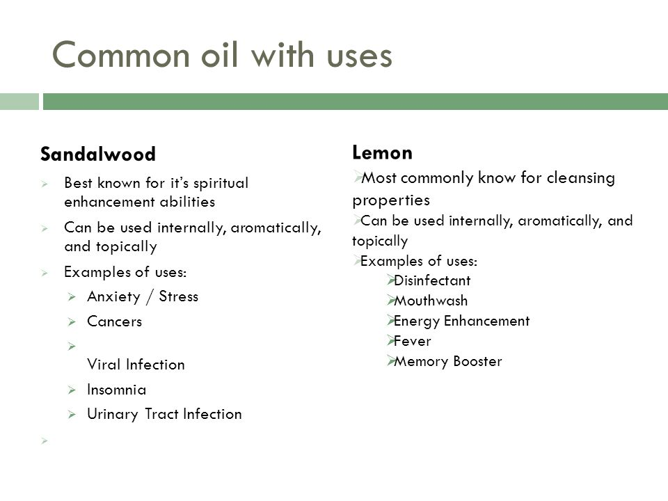 Common oil with uses Sandalwood  Best known for it's spiritual enhancement abilities  Can be used internally, aromatically, and topically  Examples of uses:  Anxiety / Stress  Cancers  Viral Infection  Insomnia  Urinary Tract Infection  Lemon  Most commonly know for cleansing properties  Can be used internally, aromatically, and topically  Examples of uses:  Disinfectant  Mouthwash  Energy Enhancement  Fever  Memory Booster