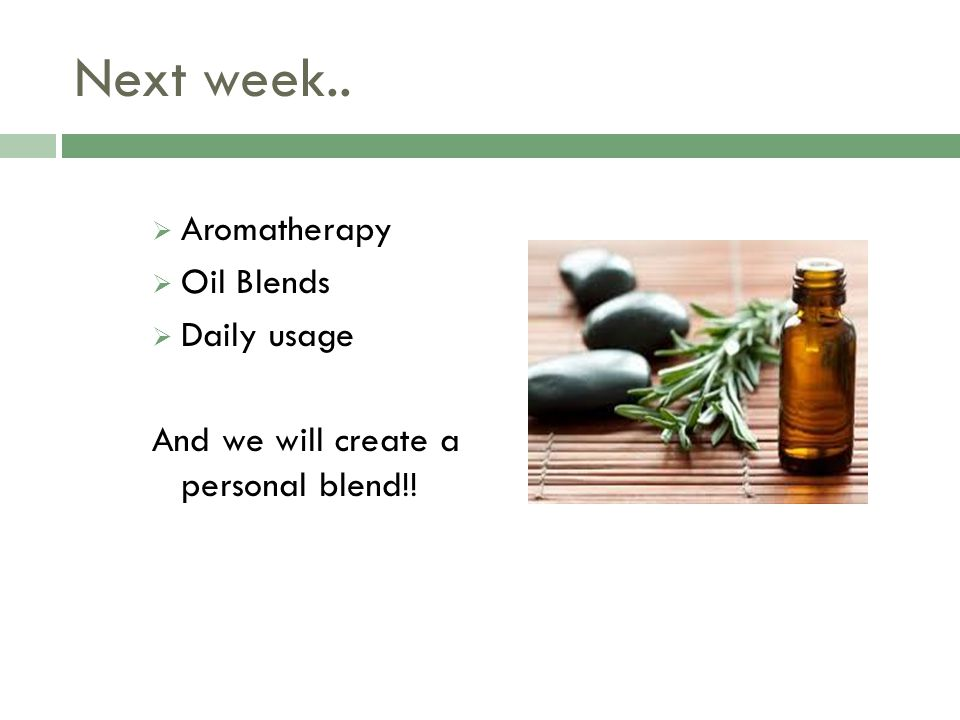 Next week..  Aromatherapy  Oil Blends  Daily usage And we will create a personal blend!!