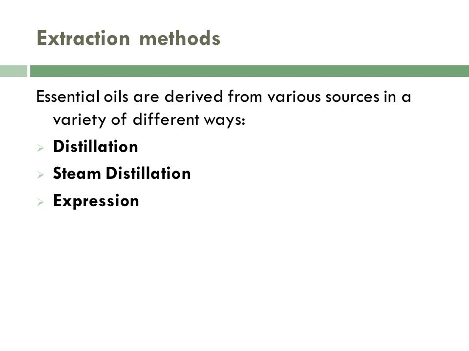 Extraction methods Essential oils are derived from various sources in a variety of different ways:  Distillation  Steam Distillation  Expression