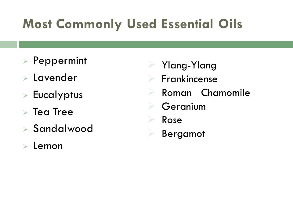 Most Commonly Used Essential Oils  Peppermint  Lavender  Eucalyptus  Tea Tree  Sandalwood  Lemon  Ylang-Ylang  Frankincense  Roman Chamomile  Geranium  Rose  Bergamot