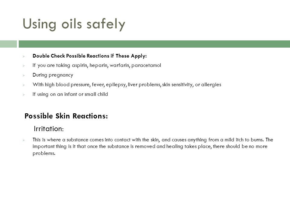 Using oils safely  Double Check Possible Reactions if These Apply:  If you are taking aspirin, heparin, warfarin, paracetamol  During pregnancy  With high blood pressure, fever, epilepsy, liver problems, skin sensitivity, or allergies  If using on an infant or small child Possible Skin Reactions: Irritation:  This is where a substance comes into contact with the skin, and causes anything from a mild itch to burns.
