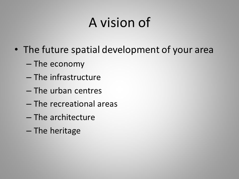 A vision of The future spatial development of your area – The economy – The infrastructure – The urban centres – The recreational areas – The architecture – The heritage