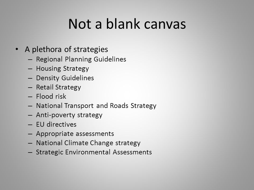 Not a blank canvas A plethora of strategies – Regional Planning Guidelines – Housing Strategy – Density Guidelines – Retail Strategy – Flood risk – National Transport and Roads Strategy – Anti-poverty strategy – EU directives – Appropriate assessments – National Climate Change strategy – Strategic Environmental Assessments