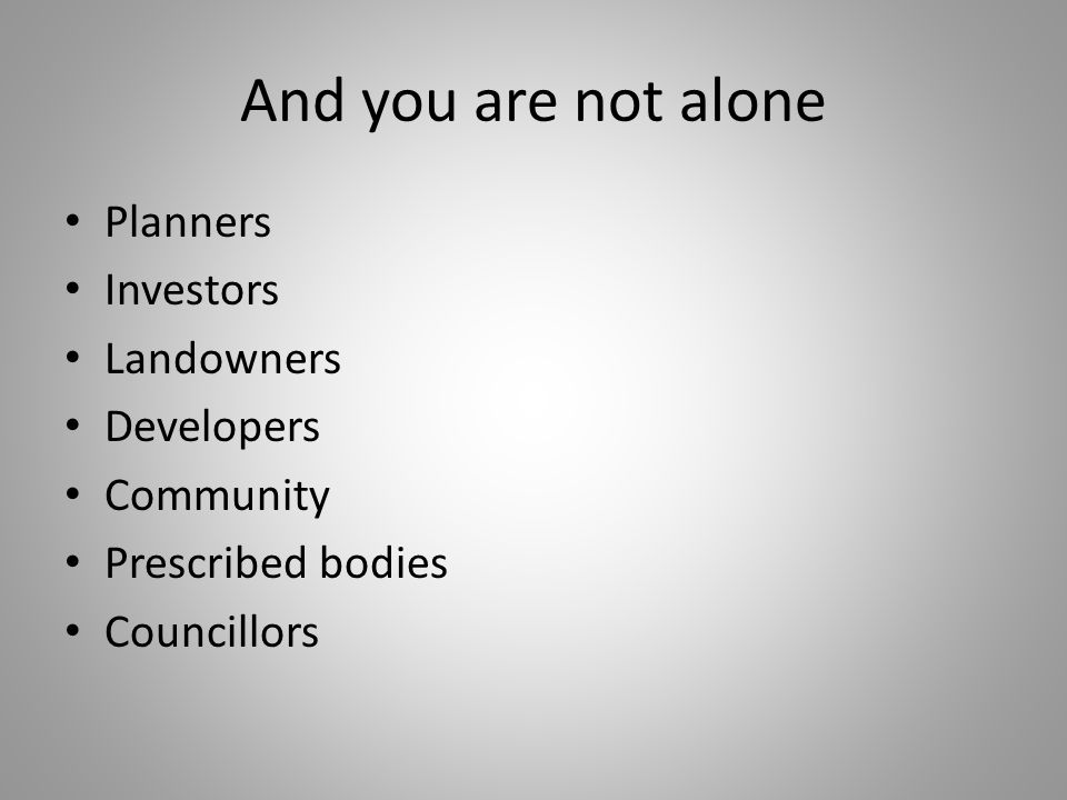 And you are not alone Planners Investors Landowners Developers Community Prescribed bodies Councillors