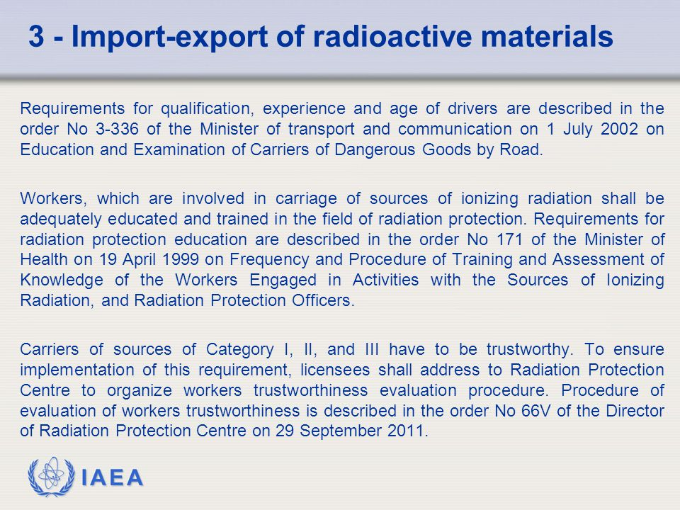 IAEA 3 - Import-export of radioactive materials Requirements for qualification, experience and age of drivers are described in the order No of the Minister of transport and communication on 1 July 2002 on Education and Examination of Carriers of Dangerous Goods by Road.