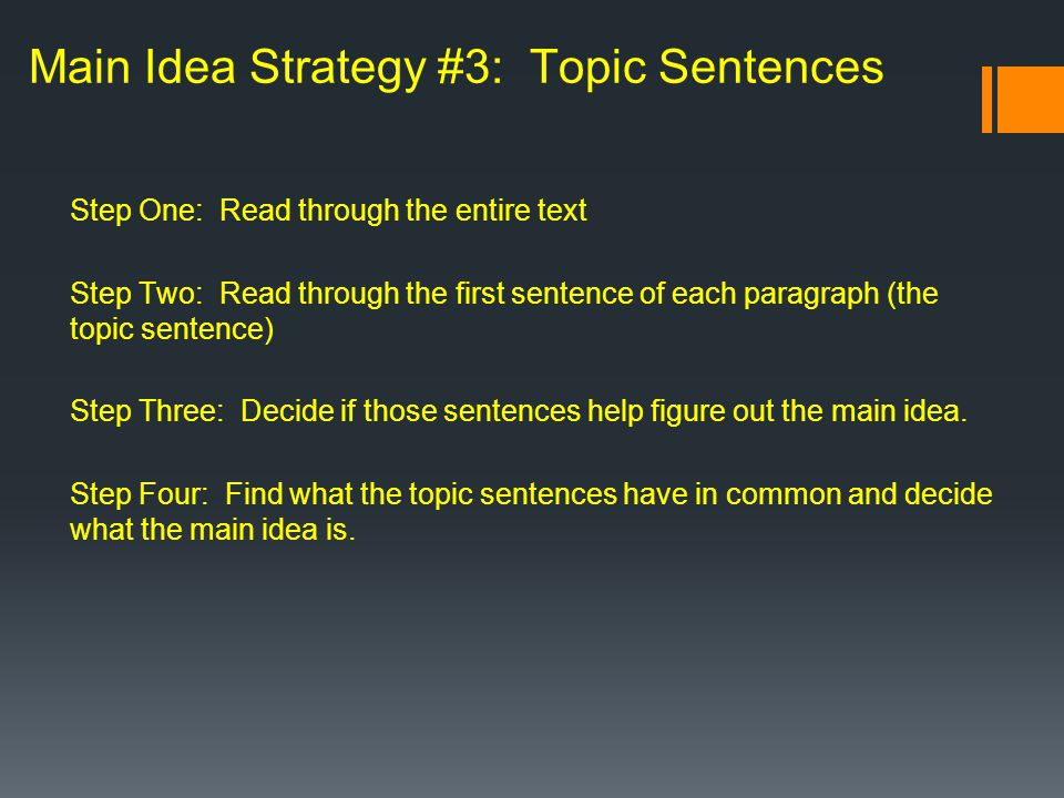Step One: Read through the entire text Step Two: Read through the first sentence of each paragraph (the topic sentence) Step Three: Decide if those sentences help figure out the main idea.