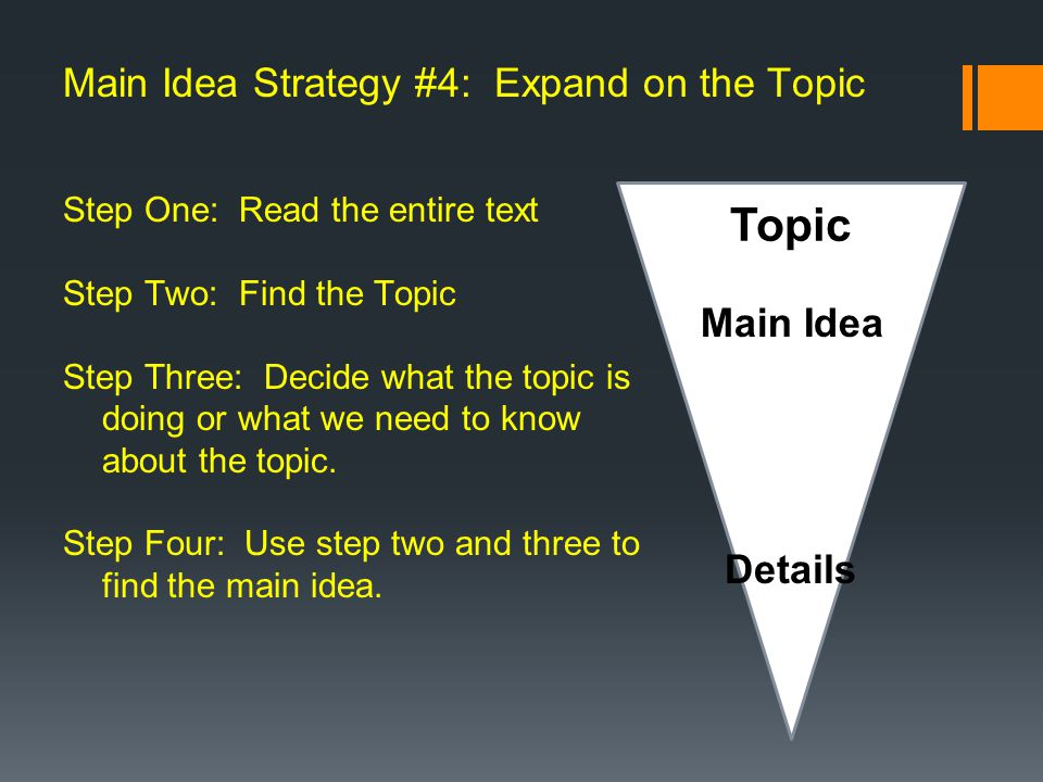 Main Idea Strategy #4: Expand on the Topic Step One: Read the entire text Step Two: Find the Topic Step Three: Decide what the topic is doing or what we need to know about the topic.