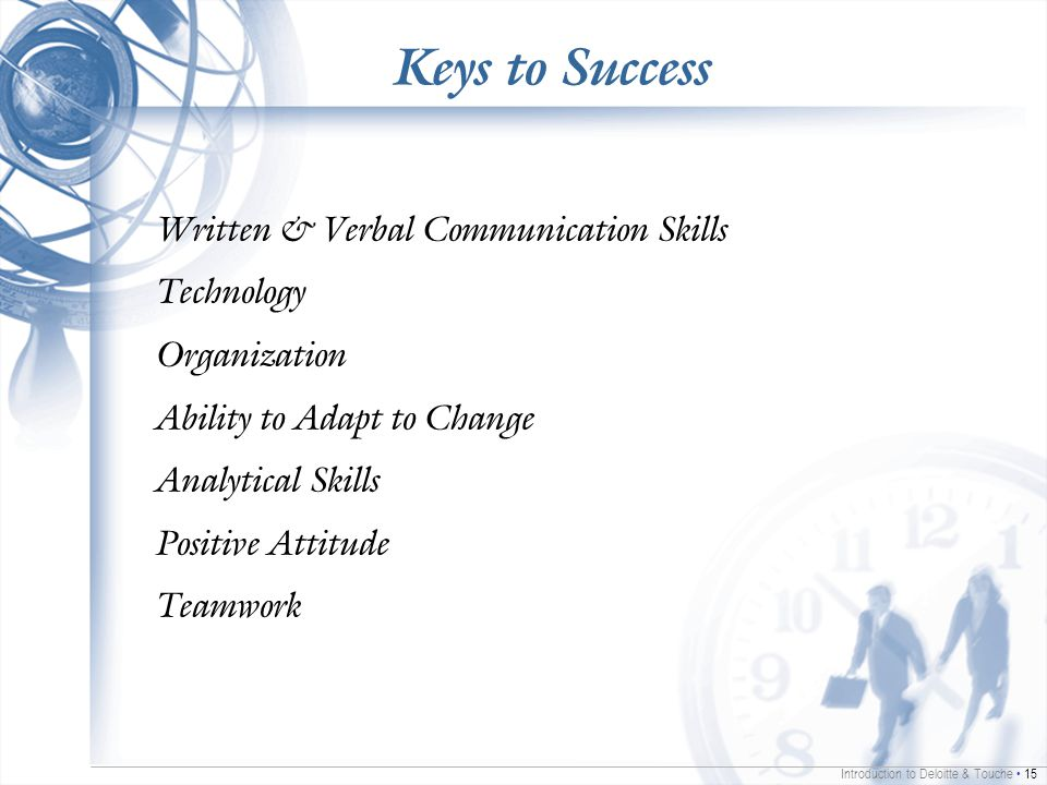 Introduction to Deloitte & Touche 15 Keys to Success Written & Verbal Communication Skills Technology Organization Ability to Adapt to Change Analytical Skills Positive Attitude Teamwork