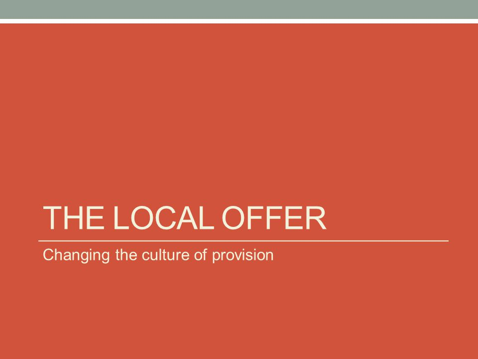 THE LOCAL OFFER Changing the culture of provision