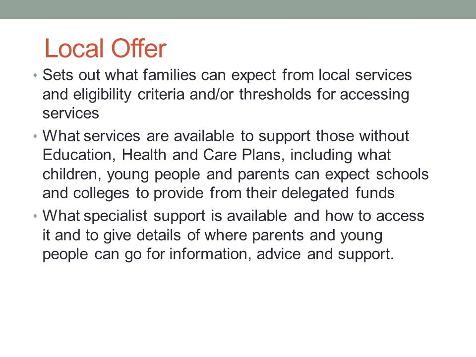 Local Offer Sets out what families can expect from local services and eligibility criteria and/or thresholds for accessing services What services are available to support those without Education, Health and Care Plans, including what children, young people and parents can expect schools and colleges to provide from their delegated funds What specialist support is available and how to access it and to give details of where parents and young people can go for information, advice and support.