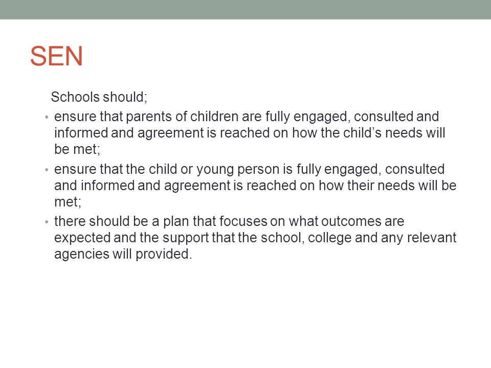 SEN Schools should; ensure that parents of children are fully engaged, consulted and informed and agreement is reached on how the child's needs will be met; ensure that the child or young person is fully engaged, consulted and informed and agreement is reached on how their needs will be met; there should be a plan that focuses on what outcomes are expected and the support that the school, college and any relevant agencies will provided.