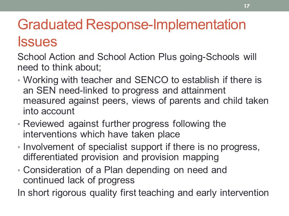 Graduated Response-Implementation Issues School Action and School Action Plus going-Schools will need to think about; Working with teacher and SENCO to establish if there is an SEN need-linked to progress and attainment measured against peers, views of parents and child taken into account Reviewed against further progress following the interventions which have taken place Involvement of specialist support if there is no progress, differentiated provision and provision mapping Consideration of a Plan depending on need and continued lack of progress In short rigorous quality first teaching and early intervention 17
