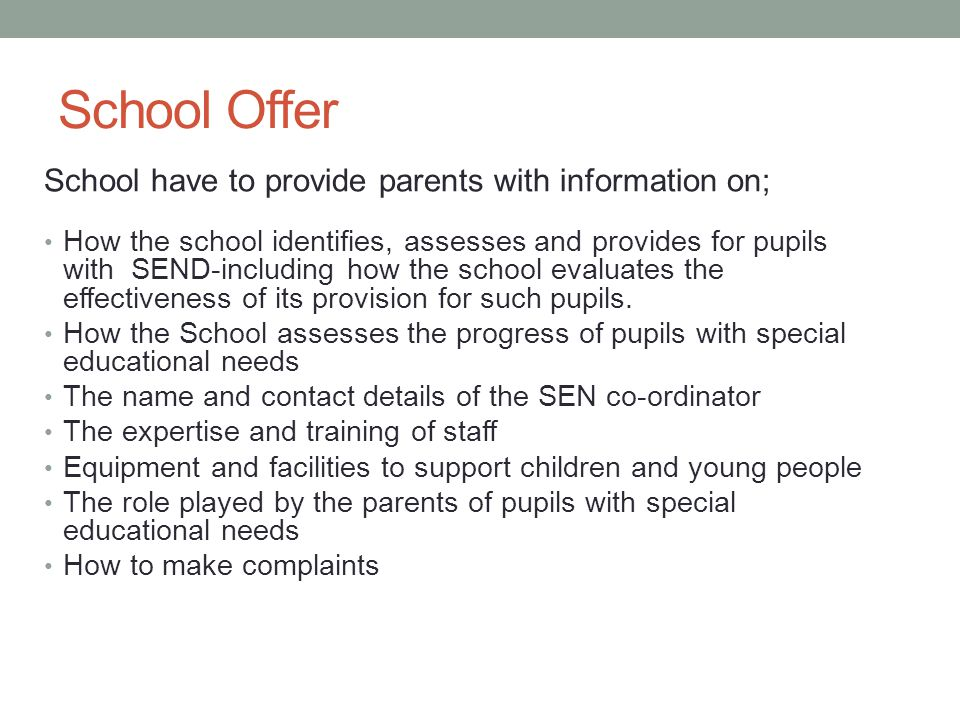 School Offer School have to provide parents with information on; How the school identifies, assesses and provides for pupils with SEND-including how the school evaluates the effectiveness of its provision for such pupils.