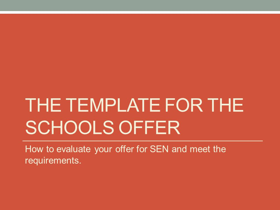 THE TEMPLATE FOR THE SCHOOLS OFFER How to evaluate your offer for SEN and meet the requirements.