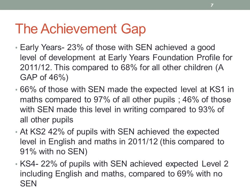 The Achievement Gap Early Years- 23% of those with SEN achieved a good level of development at Early Years Foundation Profile for 2011/12.