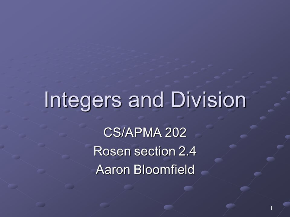 1 Integers and Division CS/APMA 202 Rosen section 2.4 Aaron Bloomfield