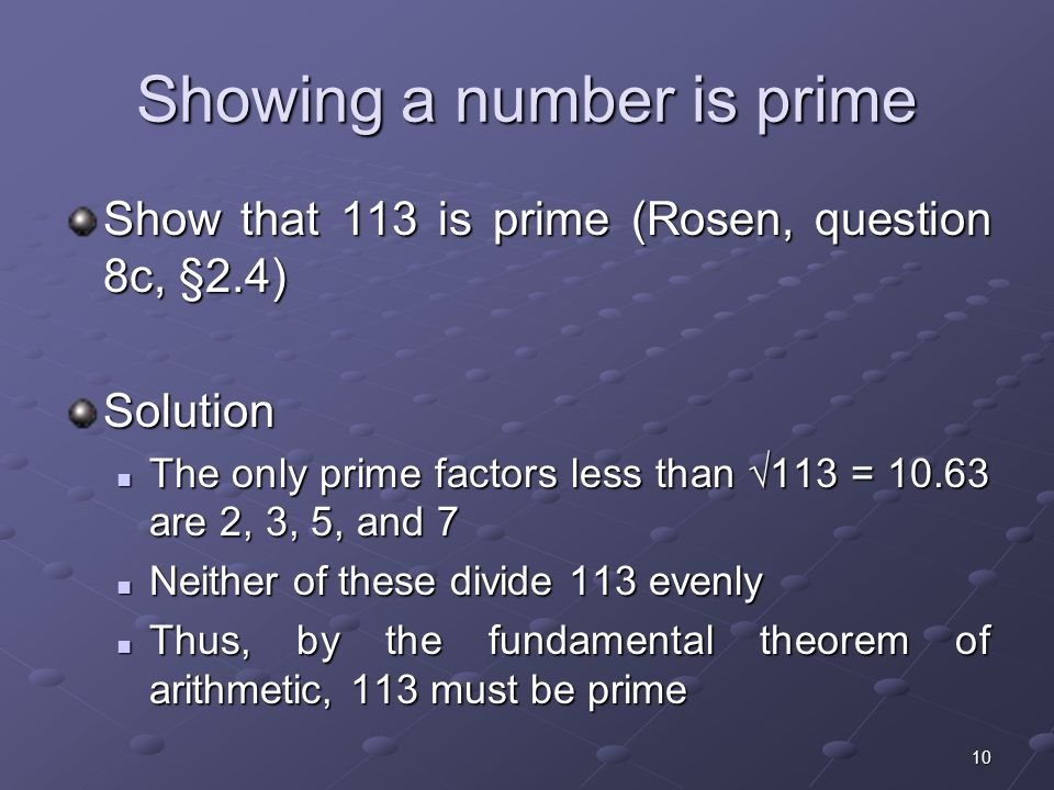 10 Showing a number is prime Show that 113 is prime (Rosen, question 8c, §2.4) Solution The only prime factors less than  113 = are 2, 3, 5, and 7 The only prime factors less than  113 = are 2, 3, 5, and 7 Neither of these divide 113 evenly Neither of these divide 113 evenly Thus, by the fundamental theorem of arithmetic, 113 must be prime Thus, by the fundamental theorem of arithmetic, 113 must be prime