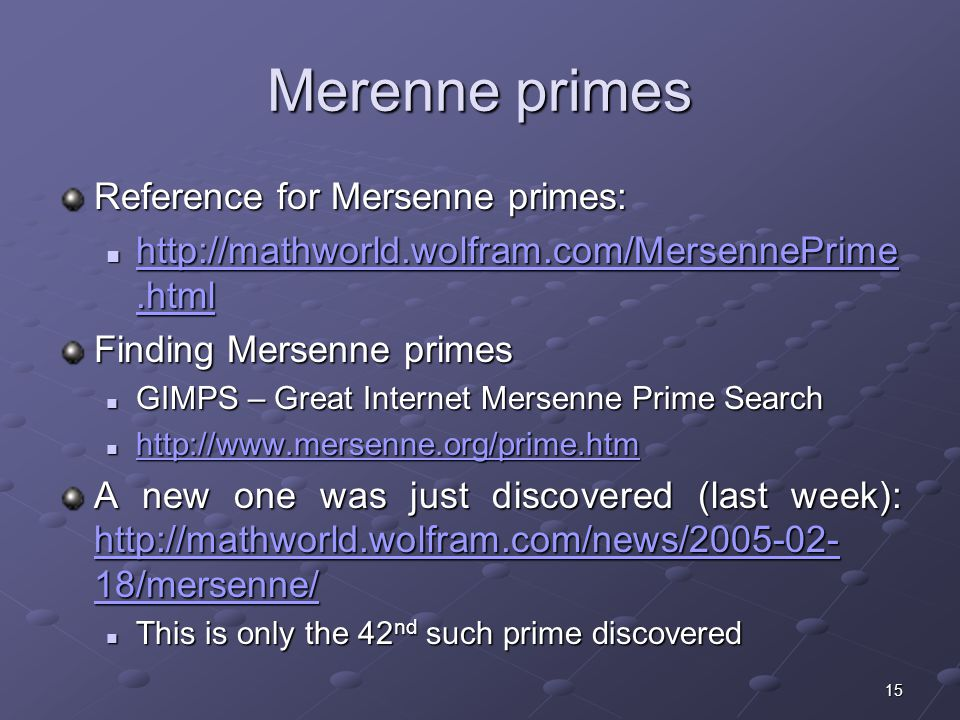 15 Merenne primes Reference for Mersenne primes: Finding Mersenne primes GIMPS – Great Internet Mersenne Prime Search GIMPS – Great Internet Mersenne Prime Search A new one was just discovered (last week):   18/mersenne/   18/mersenne/   18/mersenne/ This is only the 42 nd such prime discovered This is only the 42 nd such prime discovered