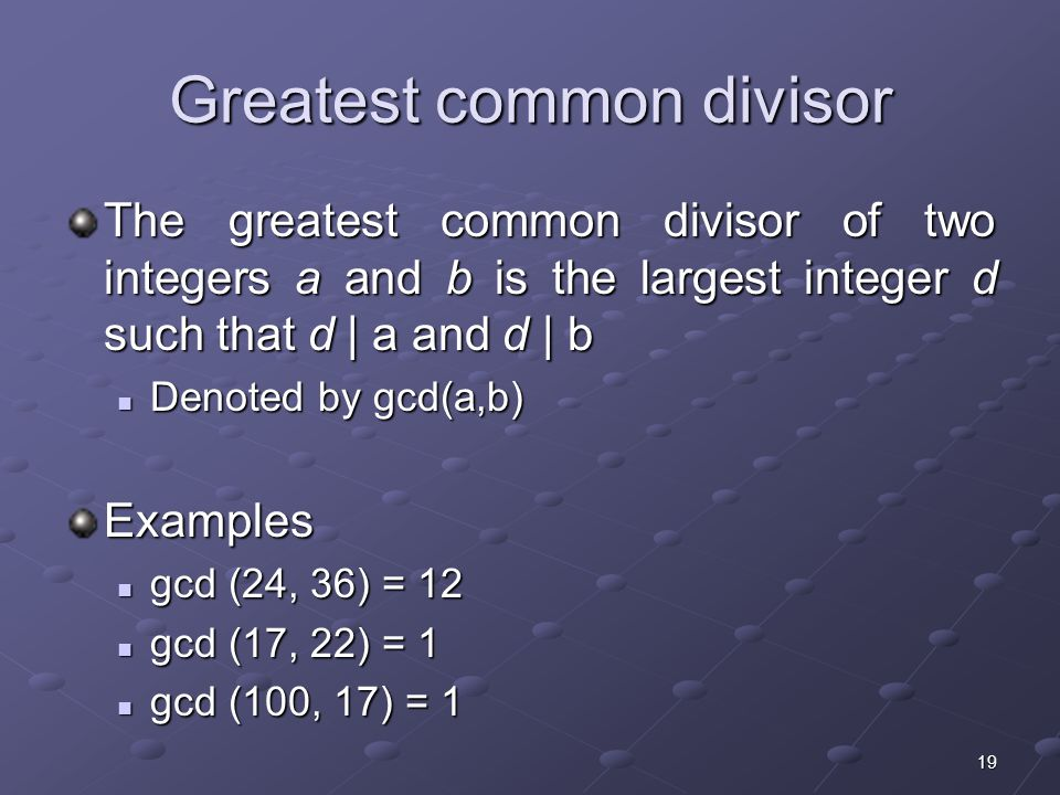 19 Greatest common divisor The greatest common divisor of two integers a and b is the largest integer d such that d | a and d | b Denoted by gcd(a,b) Denoted by gcd(a,b)Examples gcd (24, 36) = 12 gcd (24, 36) = 12 gcd (17, 22) = 1 gcd (17, 22) = 1 gcd (100, 17) = 1 gcd (100, 17) = 1