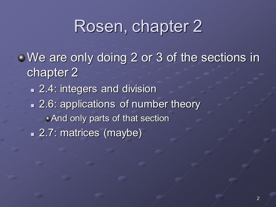 2 Rosen, chapter 2 We are only doing 2 or 3 of the sections in chapter 2 2.4: integers and division 2.4: integers and division 2.6: applications of number theory 2.6: applications of number theory And only parts of that section 2.7: matrices (maybe) 2.7: matrices (maybe)
