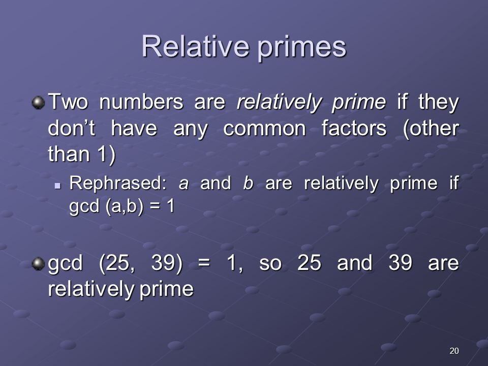 20 Relative primes Two numbers are relatively prime if they don't have any common factors (other than 1) Rephrased: a and b are relatively prime if gcd (a,b) = 1 Rephrased: a and b are relatively prime if gcd (a,b) = 1 gcd (25, 39) = 1, so 25 and 39 are relatively prime