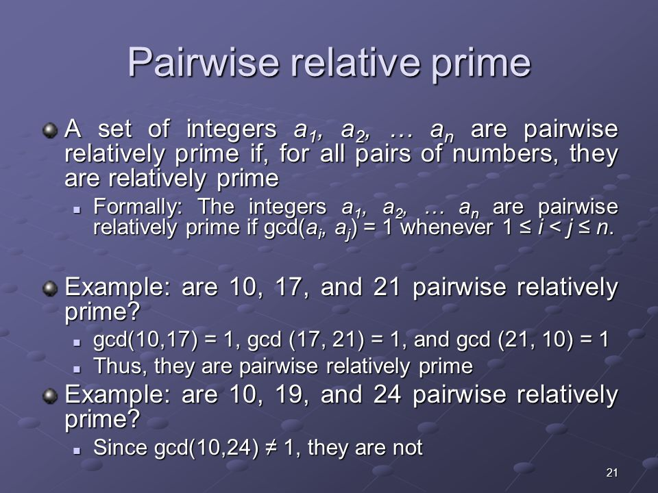 21 Pairwise relative prime A set of integers a 1, a 2, … a n are pairwise relatively prime if, for all pairs of numbers, they are relatively prime Formally: The integers a 1, a 2, … a n are pairwise relatively prime if gcd(a i, a j ) = 1 whenever 1 ≤ i < j ≤ n.